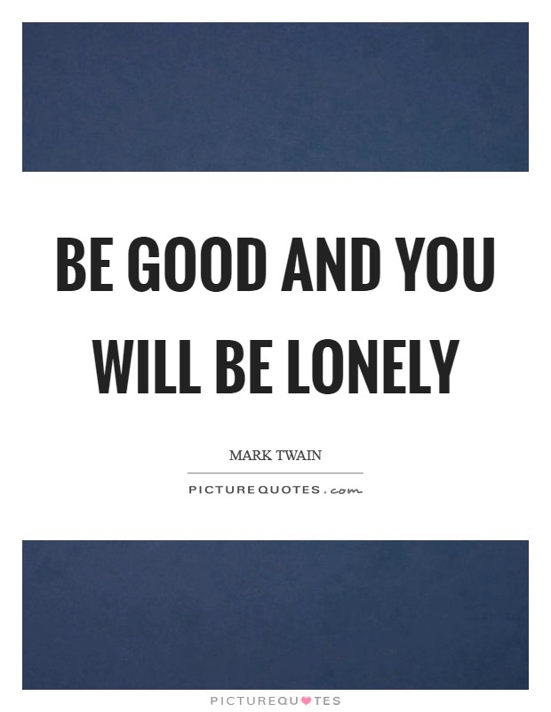 Be good and you will be lonely Picture Quote #1