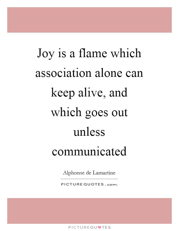 Joy is a flame which association alone can keep alive, and which goes out unless communicated Picture Quote #1
