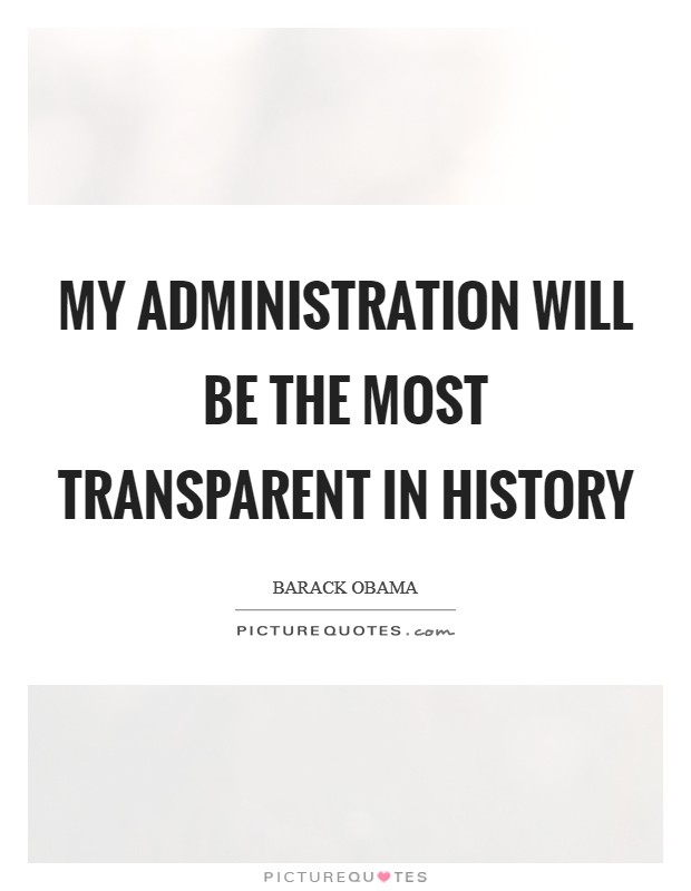My administration will be the most transparent in history Picture Quote #1