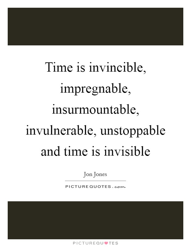Time is invincible, impregnable, insurmountable, invulnerable, unstoppable and time is invisible Picture Quote #1