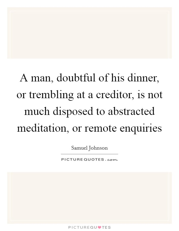 A man, doubtful of his dinner, or trembling at a creditor, is not much disposed to abstracted meditation, or remote enquiries Picture Quote #1