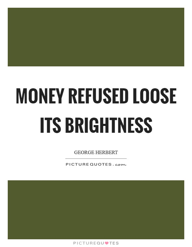 Money refused loose its brightness Picture Quote #1