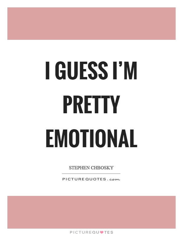 I guess I'm pretty emotional Picture Quote #1