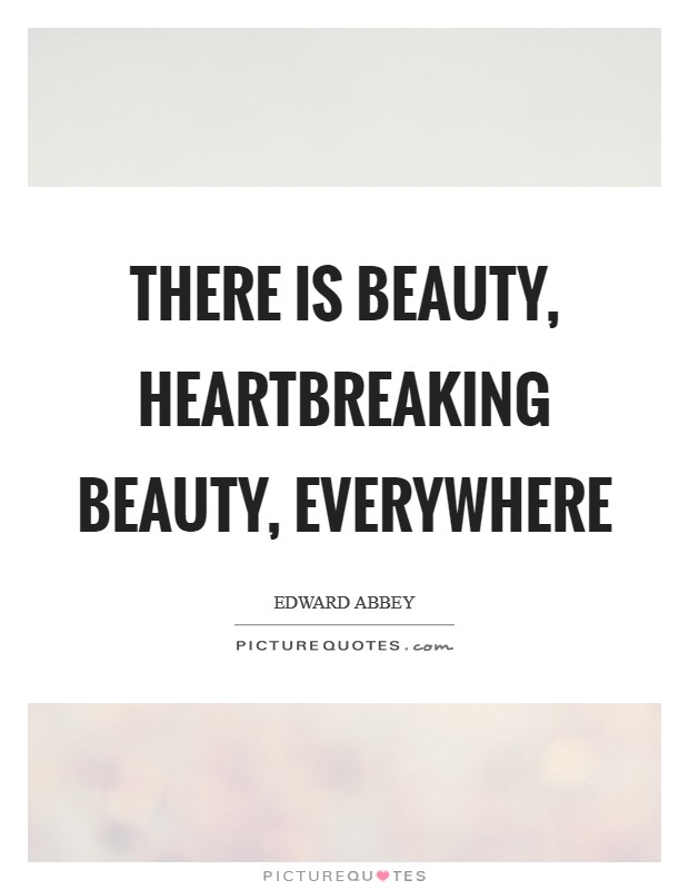 There is beauty, heartbreaking beauty, everywhere Picture Quote #1