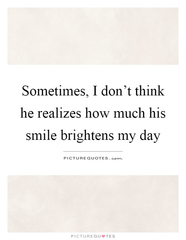 Sometimes, I don\'t think he realizes how much his smile ...