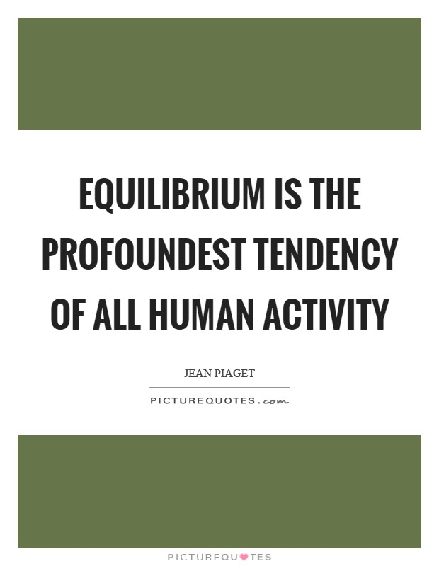 Equilibrium is the profoundest tendency of all human activity Picture Quote #1