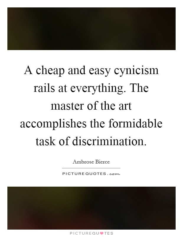 A cheap and easy cynicism rails at everything. The master of the art accomplishes the formidable task of discrimination Picture Quote #1