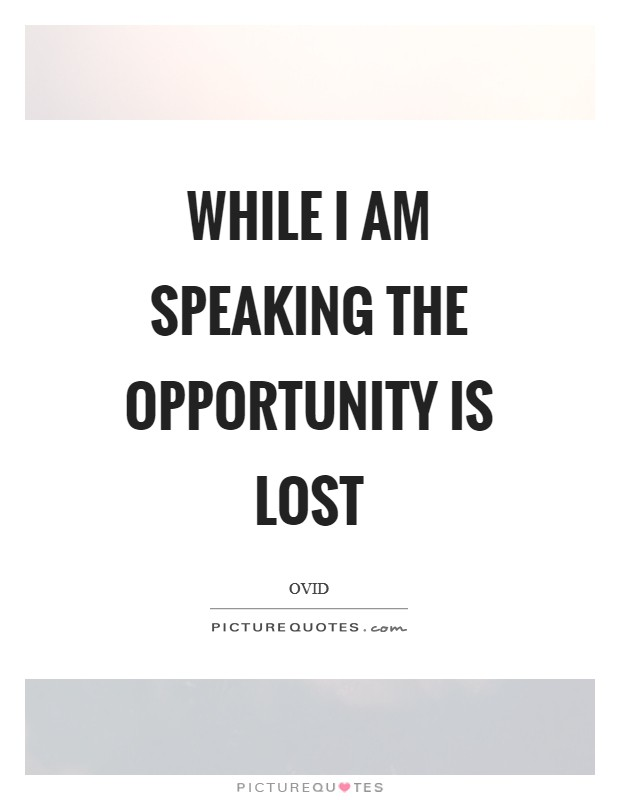 While I am speaking the opportunity is lost Picture Quote #1