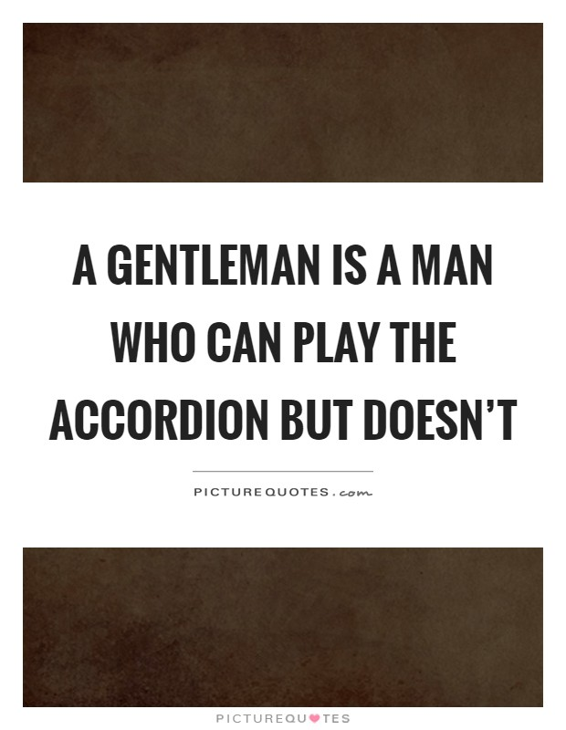 A gentleman is a man who can play the accordion but doesn't Picture Quote #1
