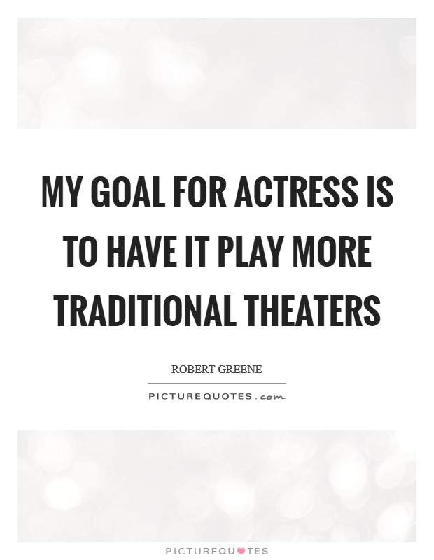 My goal for Actress is to have it play more traditional theaters Picture Quote #1