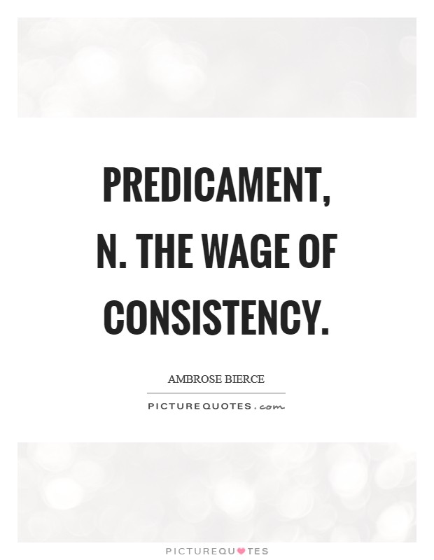 Predicament, n. The wage of consistency Picture Quote #1