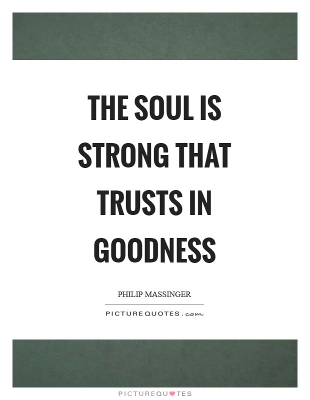 The soul is strong that trusts in goodness Picture Quote #1