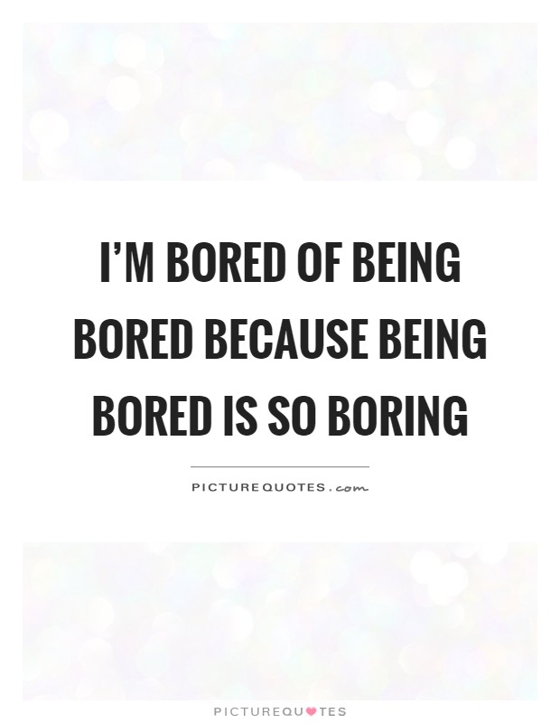 I'm bored of being bored because being bored is so boring Picture Quote #1