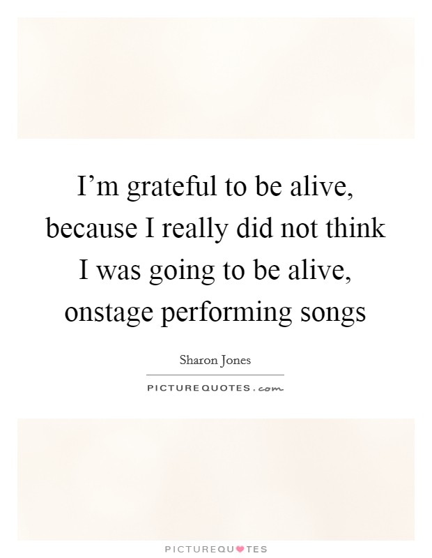 I'm grateful to be alive, because I really did not think I was going to be alive, onstage performing songs Picture Quote #1