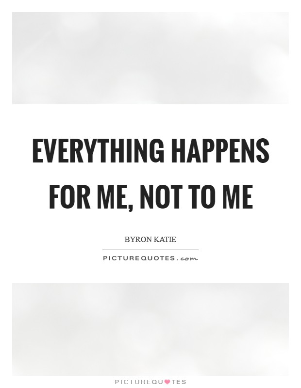 Everything happens for me, not to me Picture Quote #1