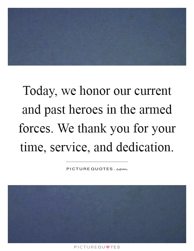 Today, we honor our current and past heroes in the armed forces. We thank you for your time, service, and dedication Picture Quote #1