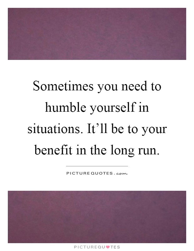 Sometimes you need to humble yourself in situations. It'll be to your benefit in the long run Picture Quote #1