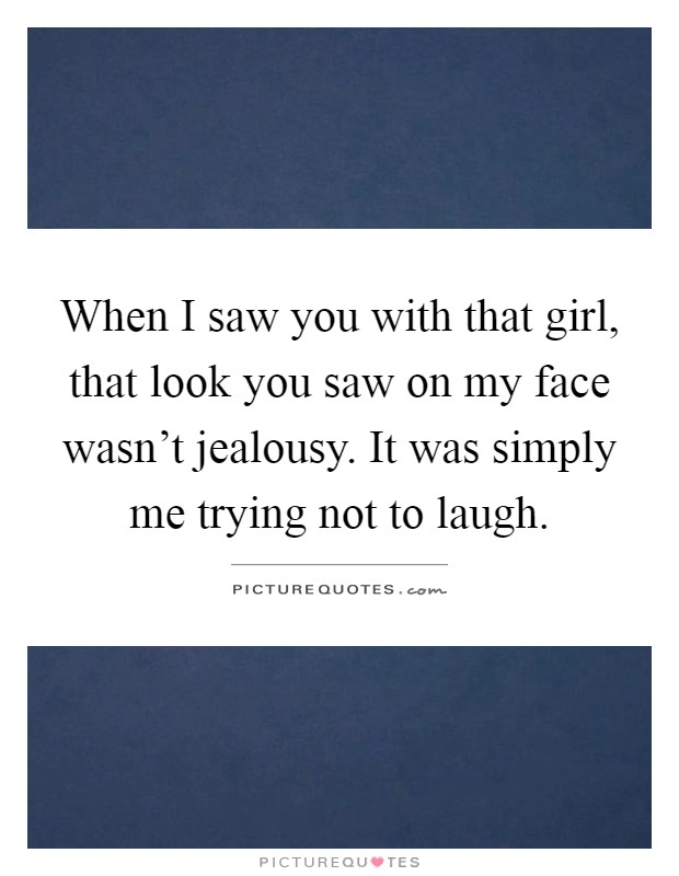 When I saw you with that girl, that look you saw on my face wasn't jealousy. It was simply me trying not to laugh Picture Quote #1