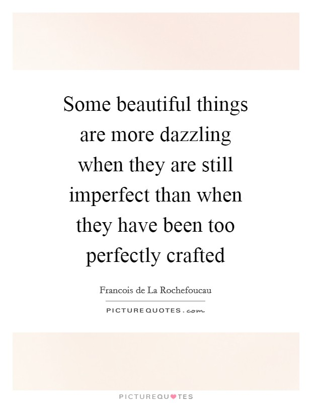 Some beautiful things are more dazzling when they are still imperfect than when they have been too perfectly crafted Picture Quote #1