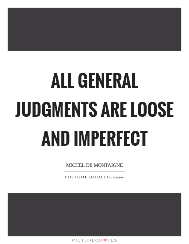 All general judgments are loose and imperfect Picture Quote #1