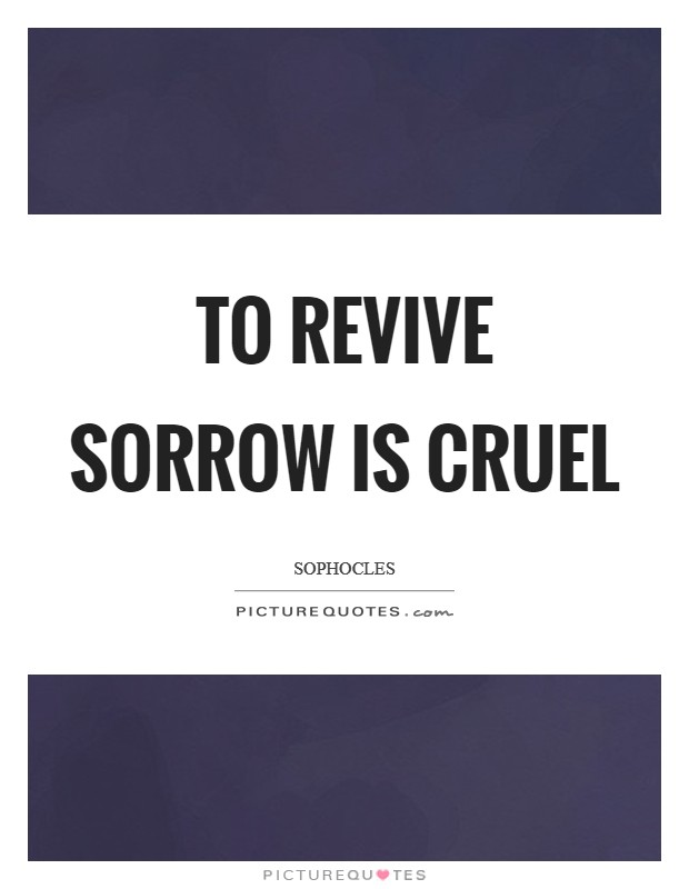 To revive sorrow is cruel Picture Quote #1