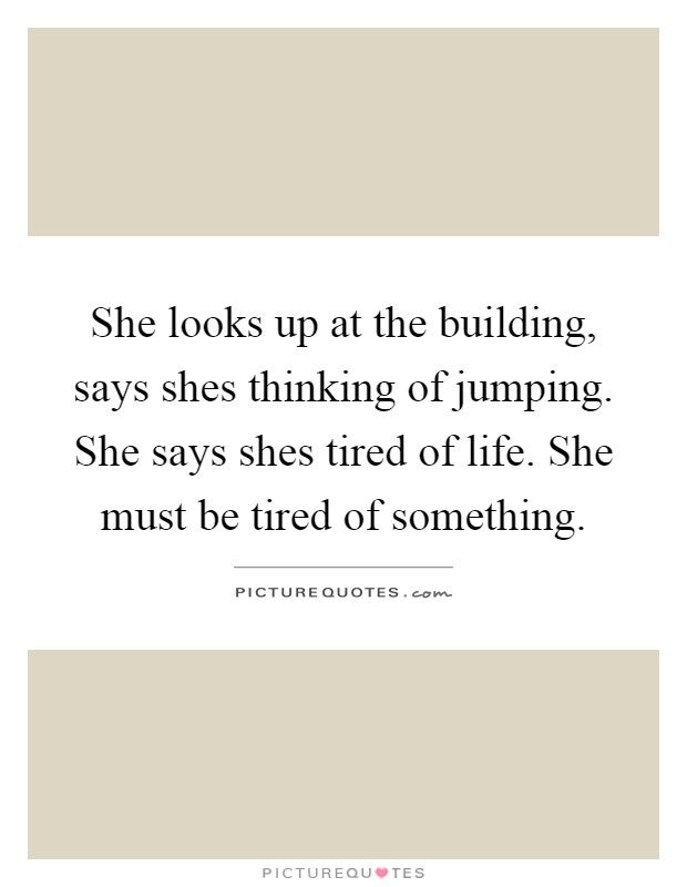 She looks up at the building, says shes thinking of jumping. She says shes tired of life. She must be tired of something Picture Quote #1