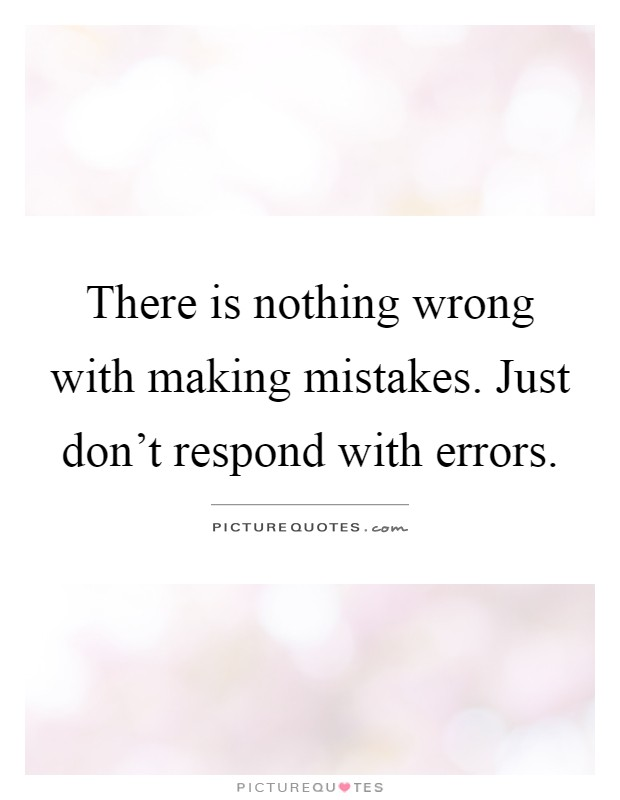 There is nothing wrong with making mistakes. Just don't respond with errors Picture Quote #1