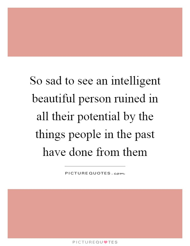 So sad to see an intelligent beautiful person ruined in all their potential by the things people in the past have done from them Picture Quote #1
