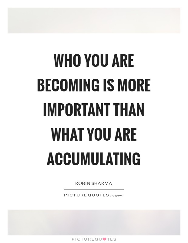 Who you are becoming is more important than what you are accumulating Picture Quote #1