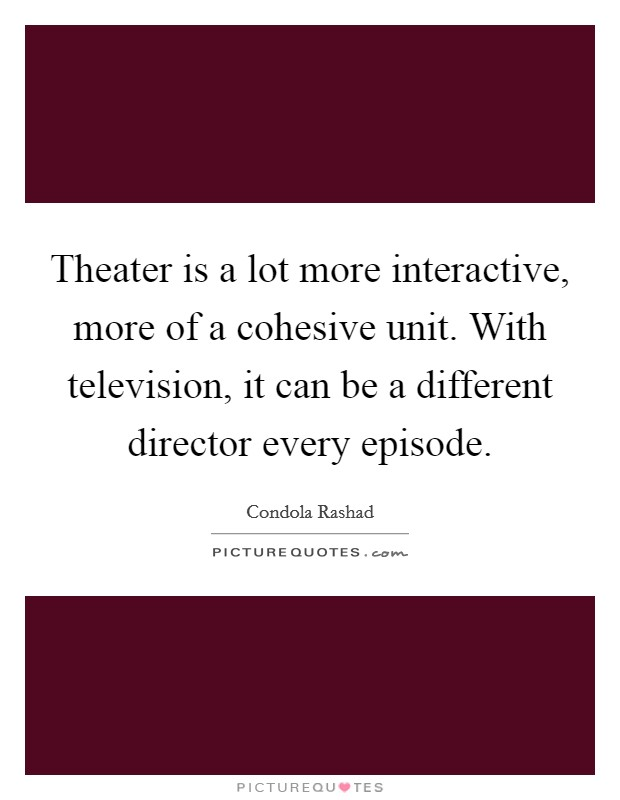 Theater is a lot more interactive, more of a cohesive unit. With television, it can be a different director every episode Picture Quote #1