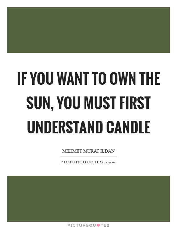 If you want to own the Sun, you must first understand candle Picture Quote #1