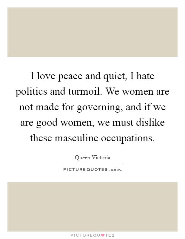 I love peace and quiet, I hate politics and turmoil. We women are not made for governing, and if we are good women, we must dislike these masculine occupations Picture Quote #1