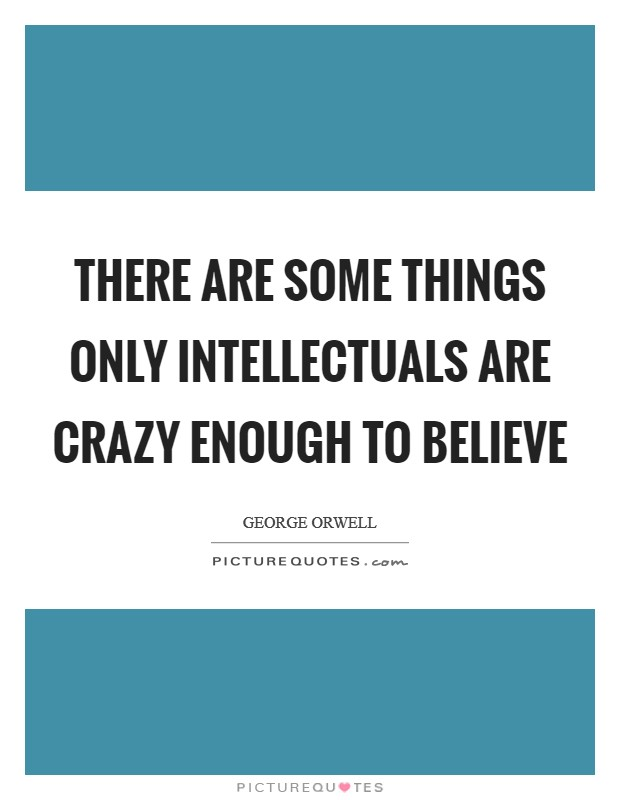 There are some things only intellectuals are crazy enough to believe Picture Quote #1