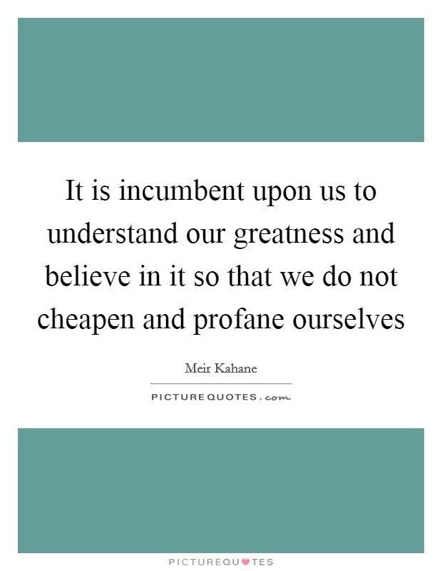 It is incumbent upon us to understand our greatness and believe in it so that we do not cheapen and profane ourselves Picture Quote #1