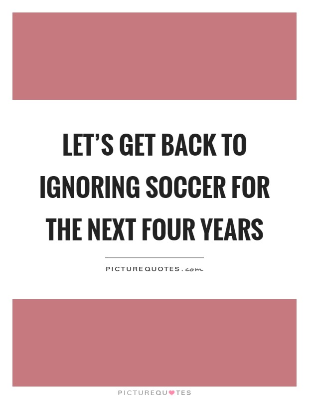 Let's get back to ignoring soccer for the next four years Picture Quote #1