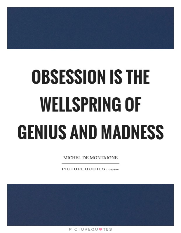 Obsession is the wellspring of genius and madness Picture Quote #1