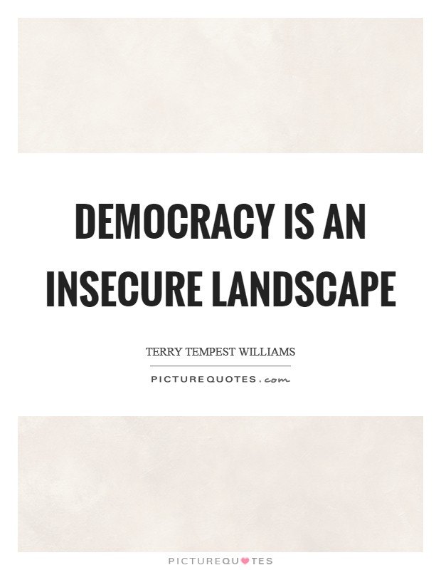 Democracy is an insecure landscape Picture Quote #1