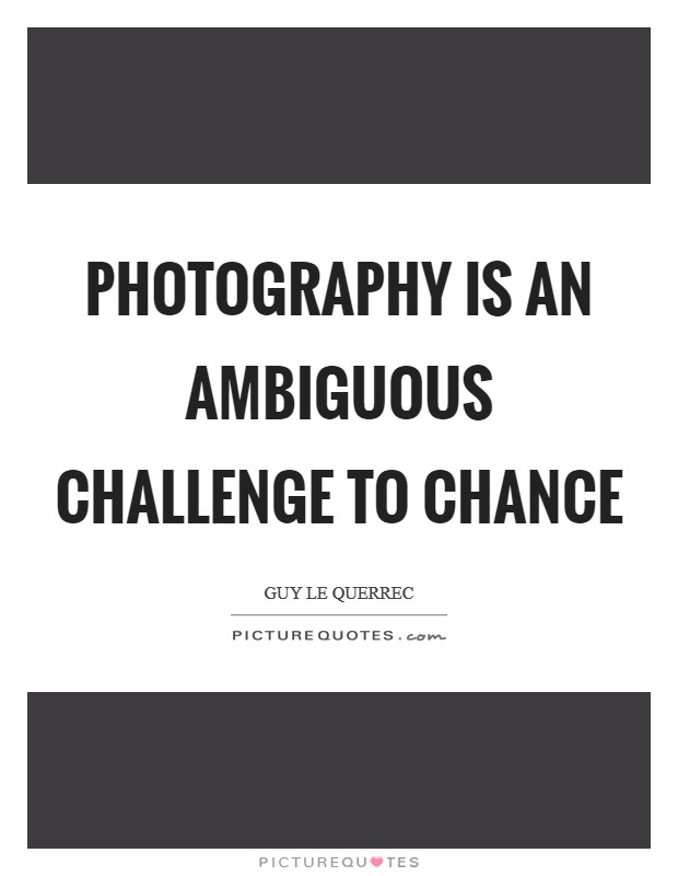 Photography is an ambiguous challenge to chance Picture Quote #1