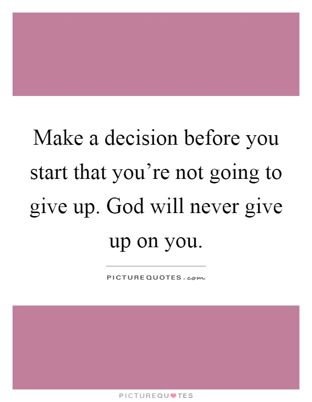 Make a decision before you start that you're not going to give up. God will never give up on you Picture Quote #1