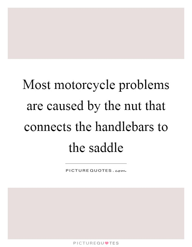 Most motorcycle problems are caused by the nut that connects the handlebars to the saddle Picture Quote #1