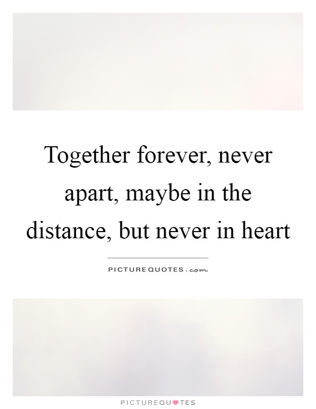 Together forever, never apart, maybe in the distance, but ...