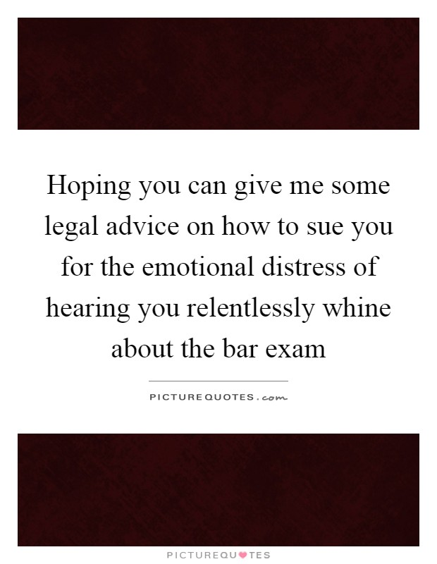 Hoping you can give me some legal advice on how to sue you for the emotional distress of hearing you relentlessly whine about the bar exam Picture Quote #1