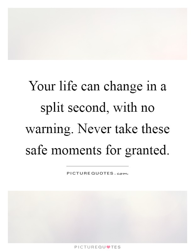 Your life can change in a split second, with no warning. Never take these safe moments for granted Picture Quote #1