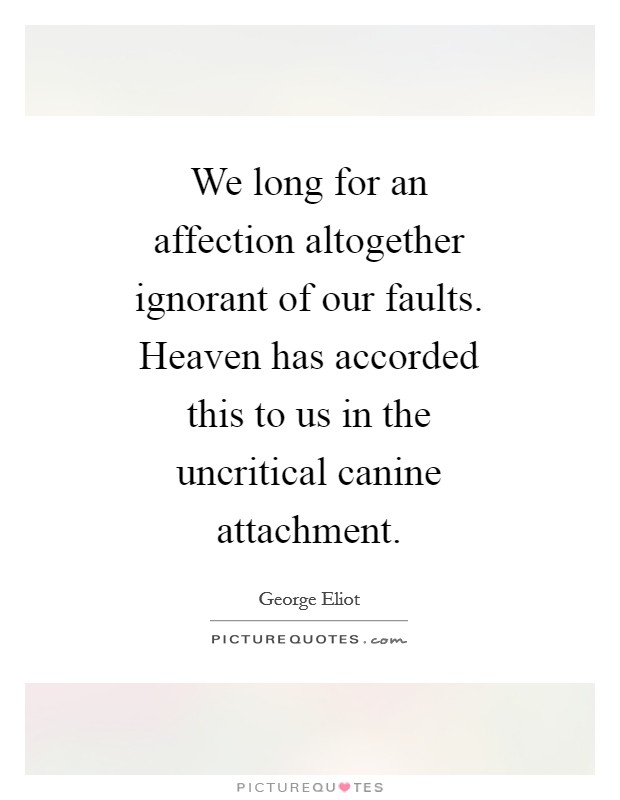 We long for an affection altogether ignorant of our faults. Heaven has accorded this to us in the uncritical canine attachment Picture Quote #1