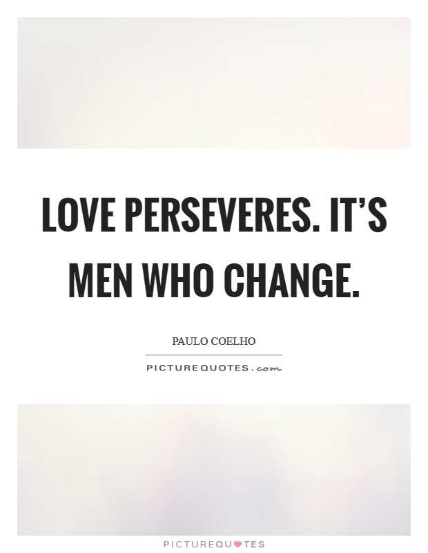 Love perseveres. It's men who change Picture Quote #1