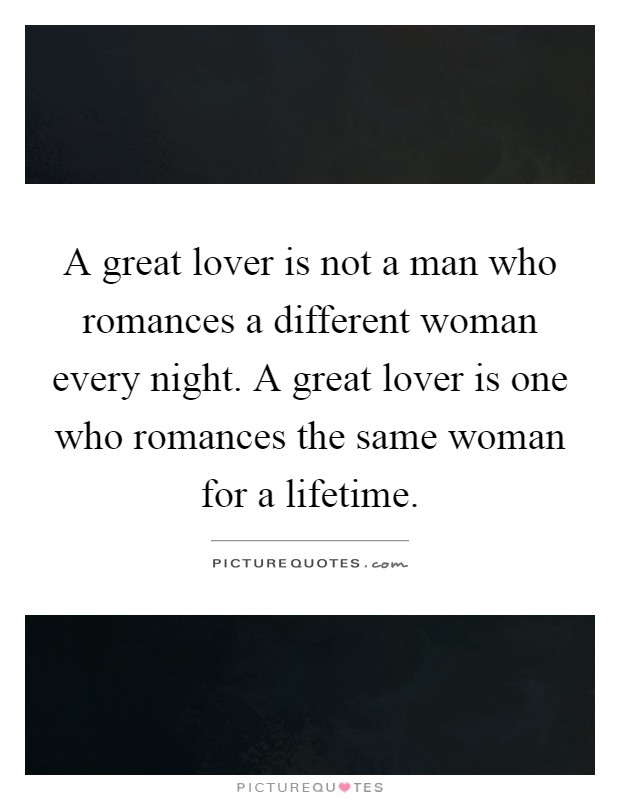 A great lover is not a man who romances a different woman every night. A great lover is one who romances the same woman for a lifetime Picture Quote #1