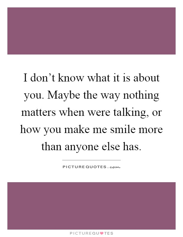 I don't know what it is about you. Maybe the way nothing matters when were talking, or how you make me smile more than anyone else has Picture Quote #1