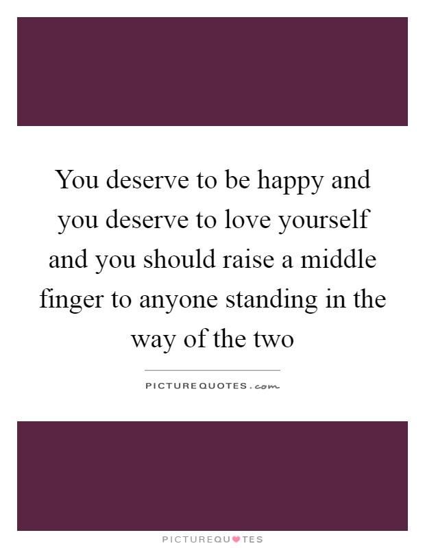 You deserve to be happy and you deserve to love yourself and you should raise a middle finger to anyone standing in the way of the two Picture Quote #1