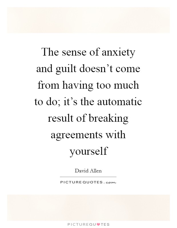 The sense of anxiety and guilt doesn't come from having too much to do; it's the automatic result of breaking agreements with yourself Picture Quote #1