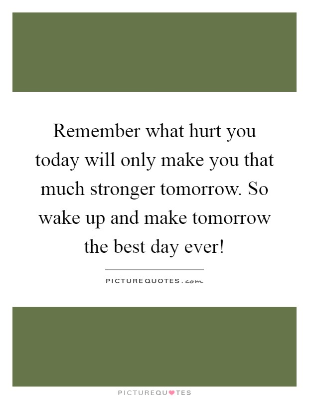 Remember what hurt you today will only make you that much stronger tomorrow. So wake up and make tomorrow the best day ever! Picture Quote #1